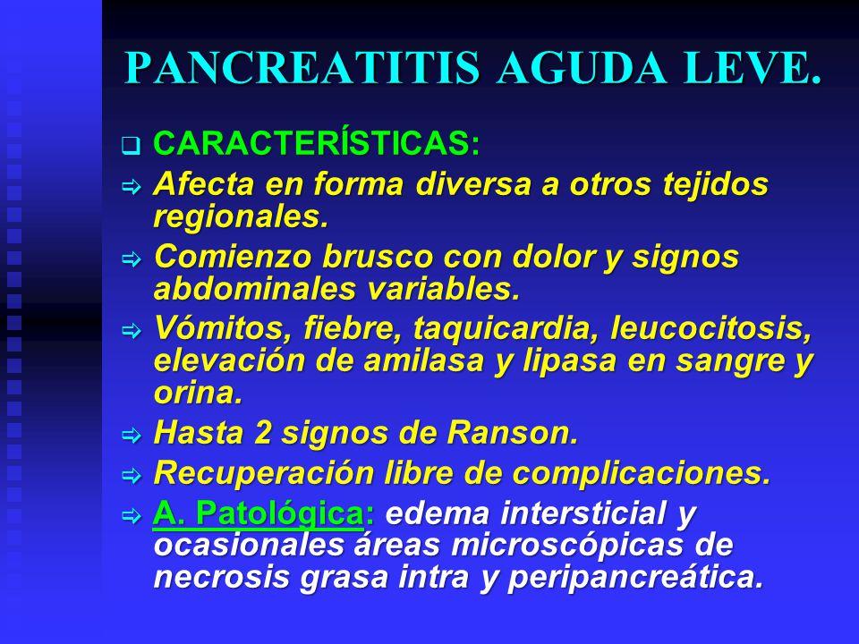 PANCREATITIS AGUDA LEVE. CARACTERÍSTICAS: CARACTERÍSTICAS: Afecta en forma diversa a otros tejidos regionales. Afecta en forma diversa a otros tejidos
