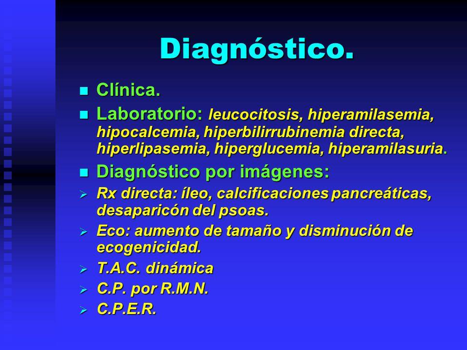 Diagnóstico. Clínica. Clínica. Laboratorio: leucocitosis, hiperamilasemia, hipocalcemia, hiperbilirrubinemia directa, hiperlipasemia, hiperglucemia, h