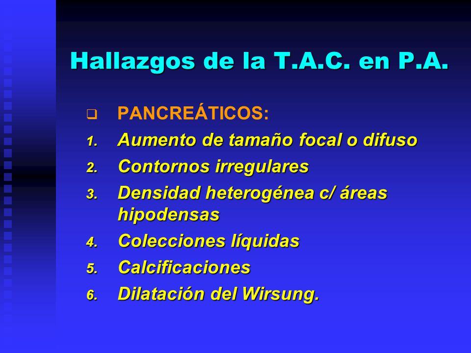 Hallazgos de la T.A.C. en P.A. PANCREÁTICOS: 1. Aumento de tamaño focal o difuso 2. Contornos irregulares 3. Densidad heterogénea c/ áreas hipodensas