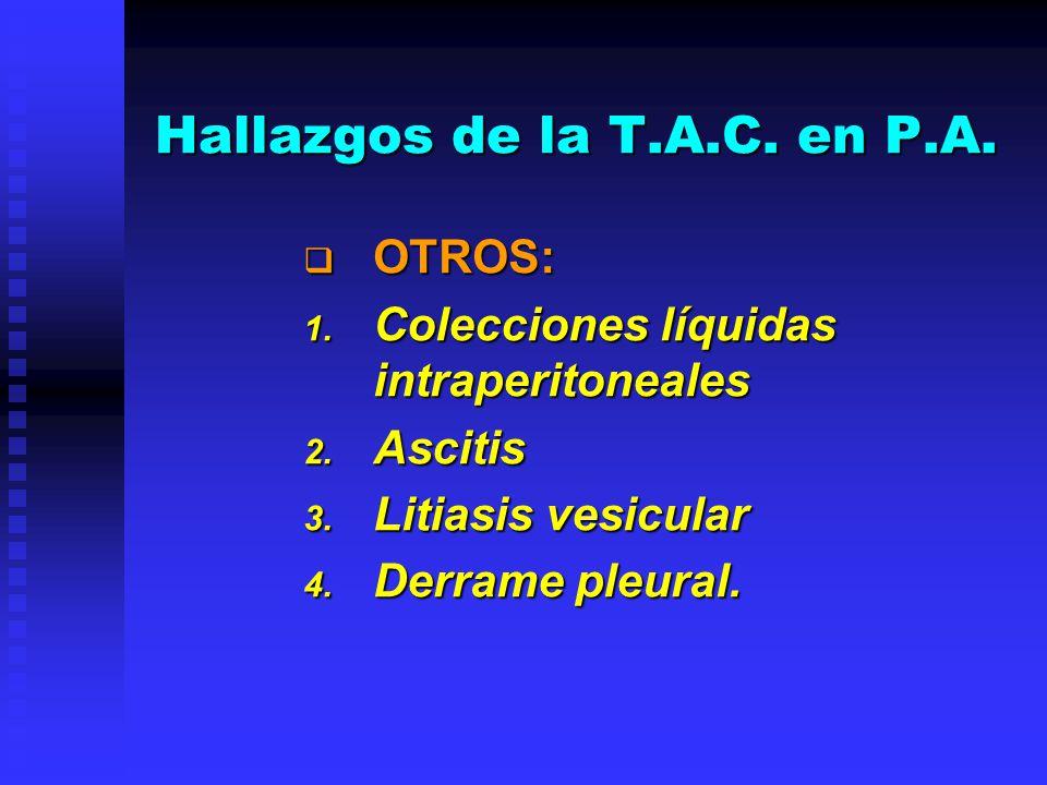 Hallazgos de la T.A.C. en P.A. OTROS: OTROS: 1. Colecciones líquidas intraperitoneales 2. Ascitis 3. Litiasis vesicular 4. Derrame pleural.