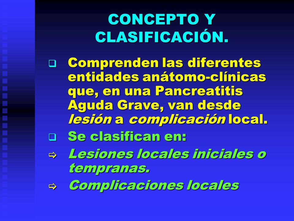 CONCEPTO Y CLASIFICACIÓN. Comprenden las diferentes entidades anátomo-clínicas que, en una Pancreatitis Aguda Grave, van desde lesión a complicación l