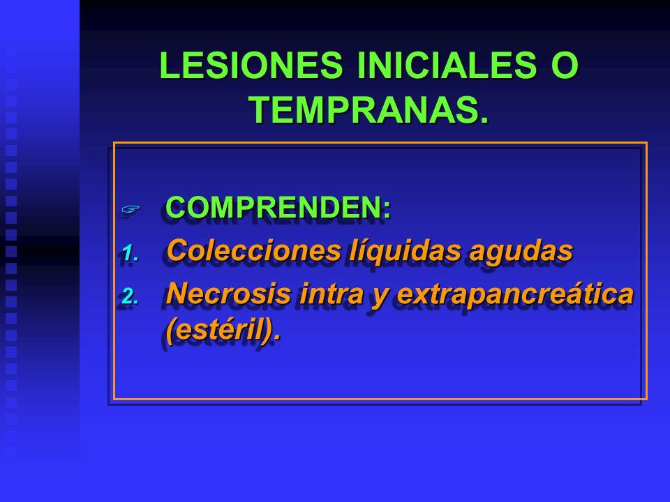 LESIONES INICIALES O TEMPRANAS. COMPRENDEN: COMPRENDEN: 1. Colecciones líquidas agudas 2. Necrosis intra y extrapancreática (estéril). COMPRENDEN: COM