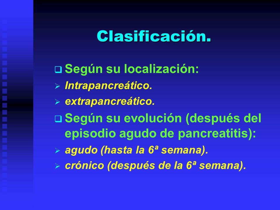 Clasificación. Según su localización: Intrapancreático. extrapancreático. Según su evolución (después del episodio agudo de pancreatitis): agudo (hast