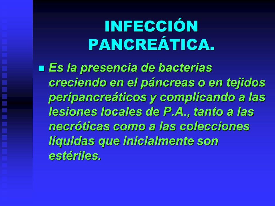 INFECCIÓN PANCREÁTICA. Es la presencia de bacterias creciendo en el páncreas o en tejidos peripancreáticos y complicando a las lesiones locales de P.A
