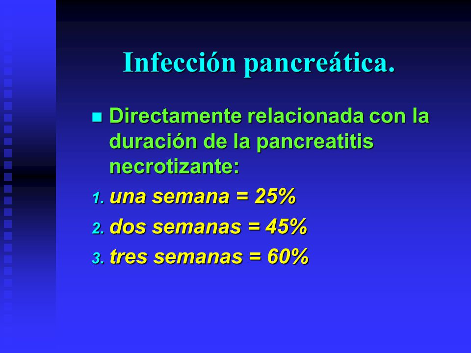 Infección pancreática. Directamente relacionada con la duración de la pancreatitis necrotizante: Directamente relacionada con la duración de la pancre