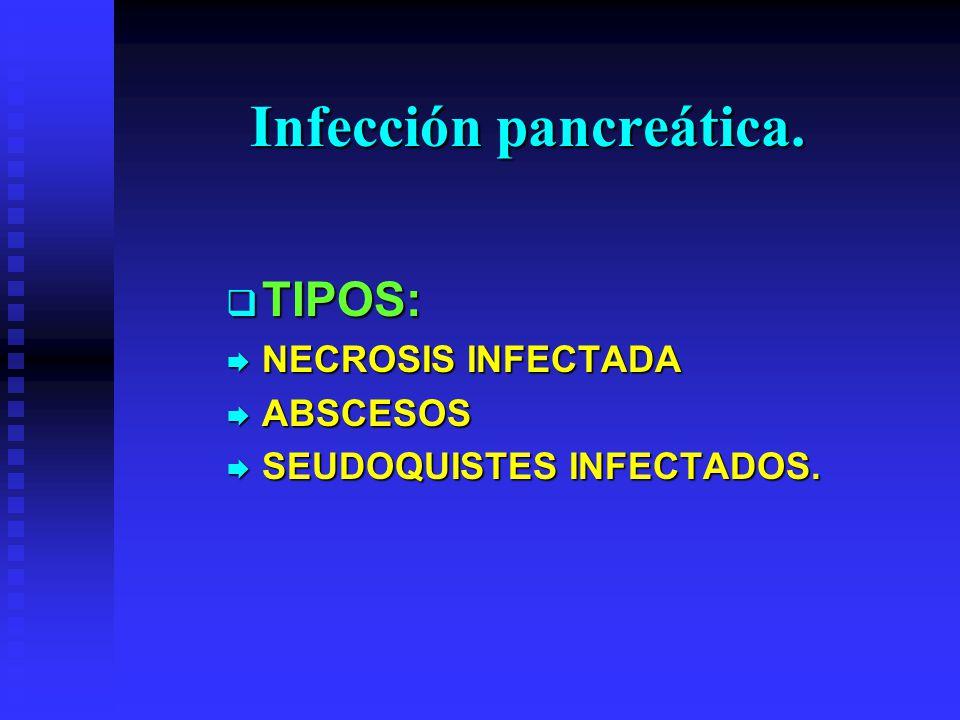 Infección pancreática. TIPOS: TIPOS: NECROSIS INFECTADA NECROSIS INFECTADA ABSCESOS ABSCESOS SEUDOQUISTES INFECTADOS. SEUDOQUISTES INFECTADOS.