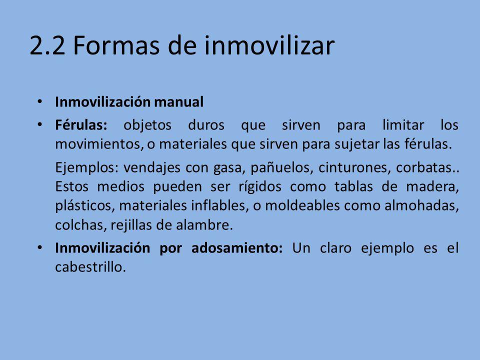 2.2 Formas de inmovilizar Inmovilización manual Férulas: objetos duros que sirven para limitar los movimientos, o materiales que sirven para sujetar l