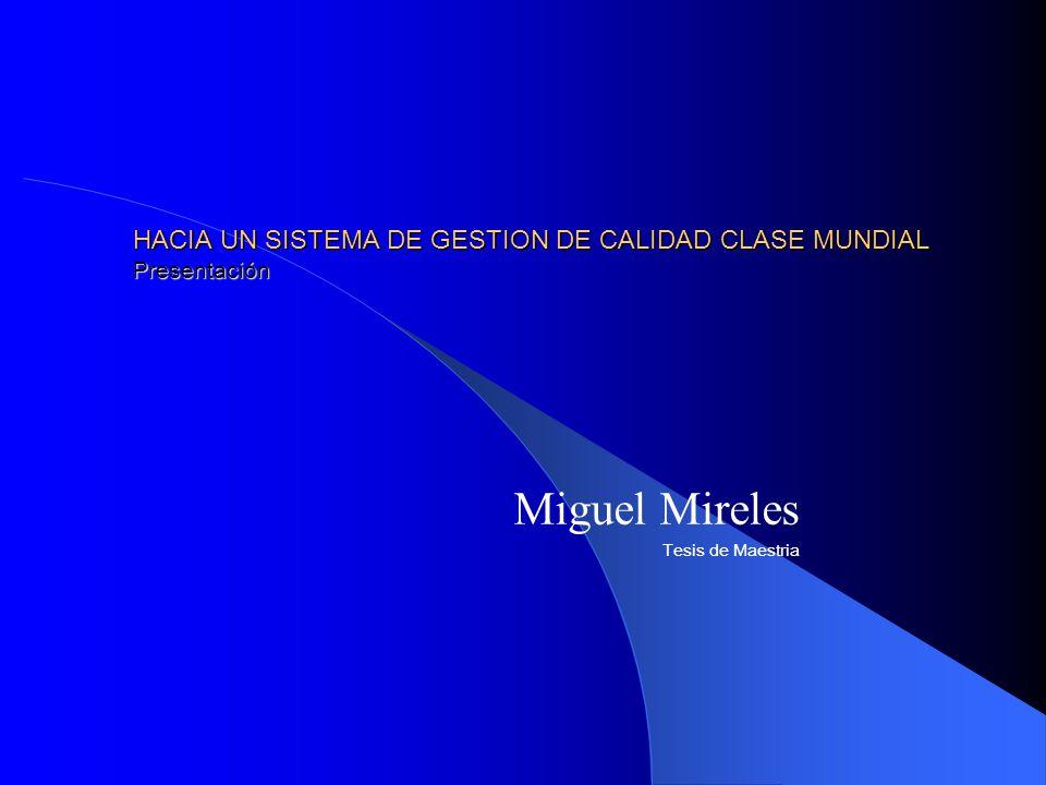HACIA UN SISTEMA DE GESTION DE CALIDAD CLASE MUNDIAL Presentación Miguel Mireles Tesis de Maestria