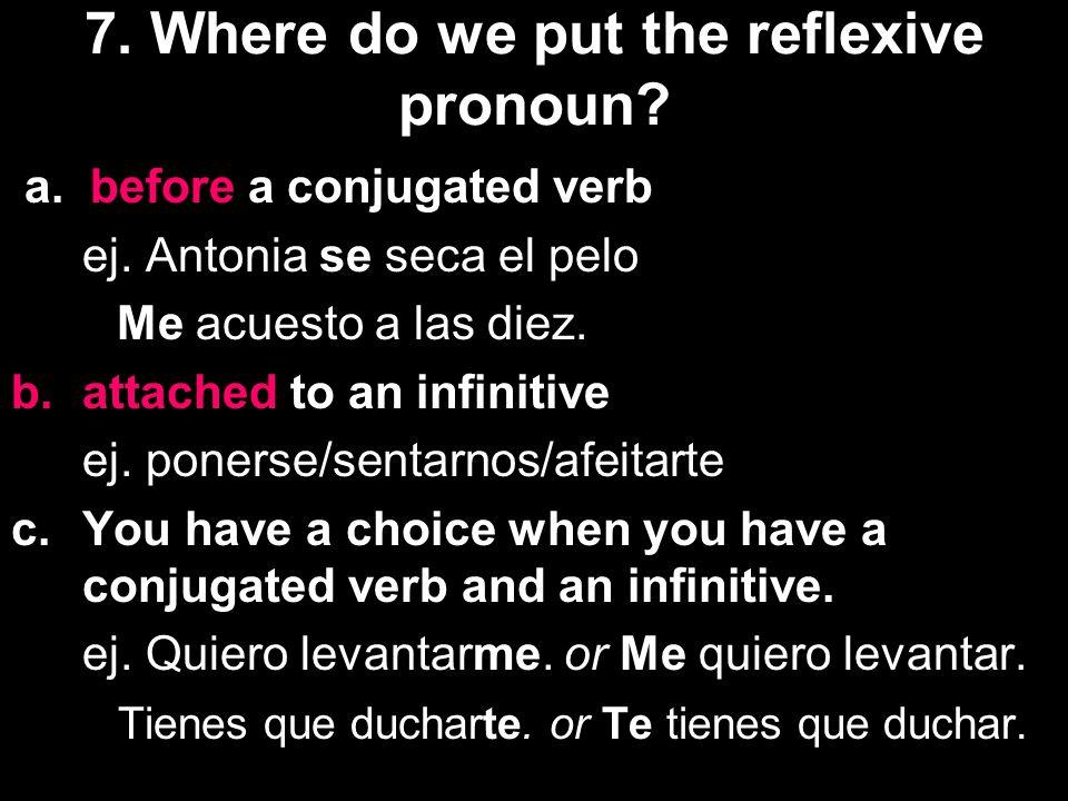 a. before a conjugated verb ej. Antonia se seca el pelo Me acuesto a las diez. b.attached to an infinitive ej. ponerse/sentarnos/afeitarte c.You have
