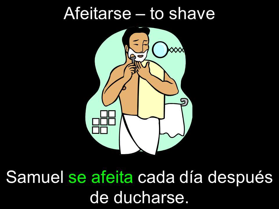 Afeitarse – to shave Samuel se afeita cada día después de ducharse.