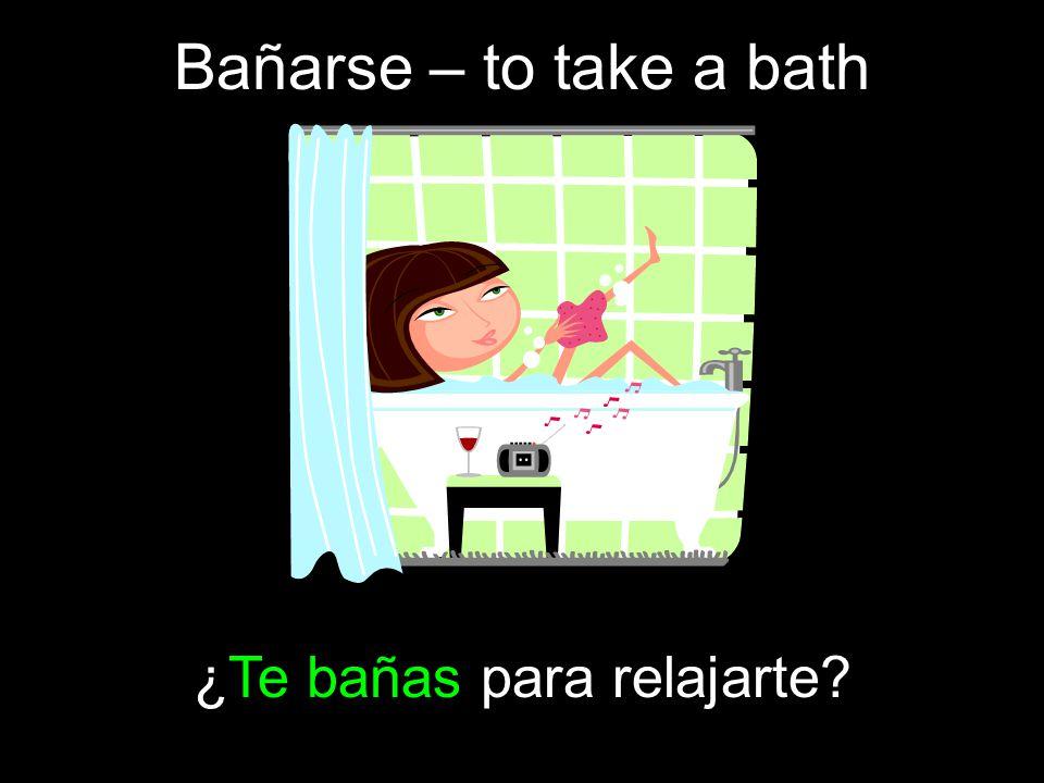 Bañarse – to take a bath ¿Te bañas para relajarte?