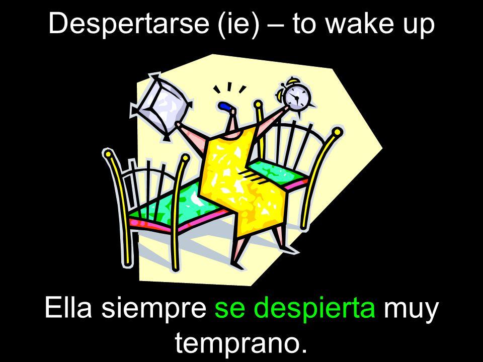 Despertarse (ie) – to wake up Ella siempre se despierta muy temprano.