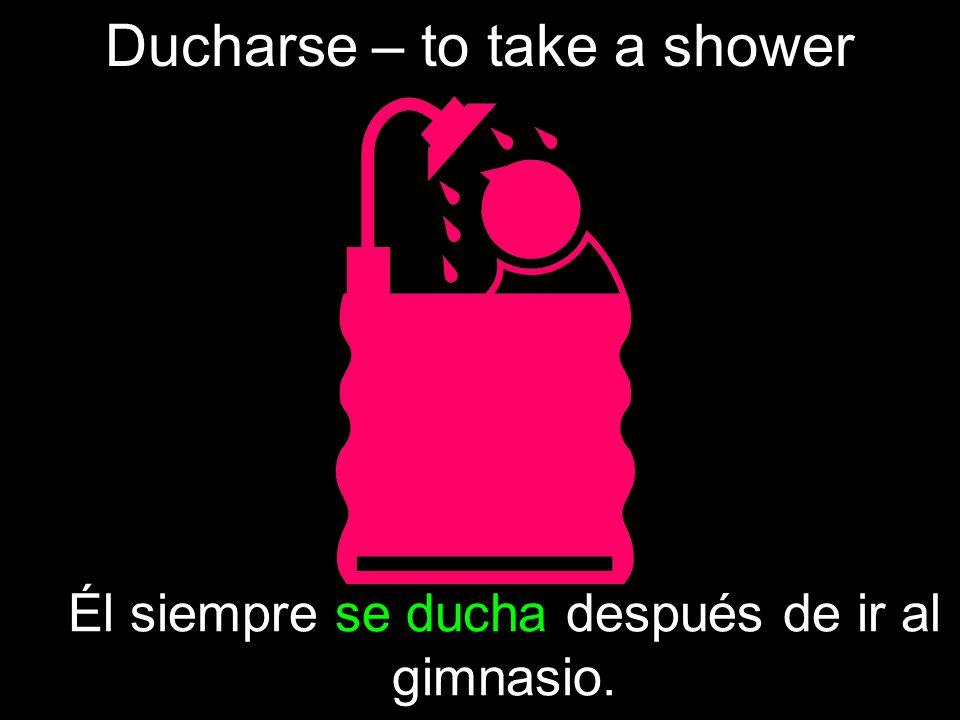 Ducharse – to take a shower Él siempre se ducha después de ir al gimnasio.