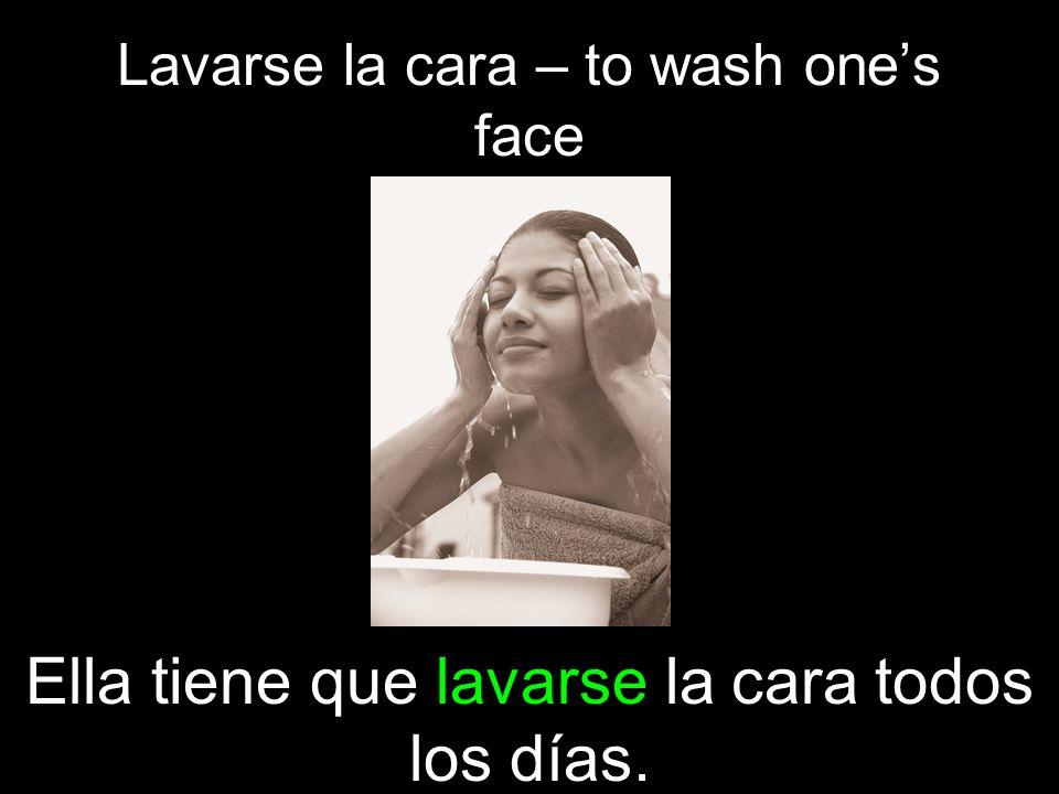 Lavarse la cara – to wash ones face Ella tiene que lavarse la cara todos los días.
