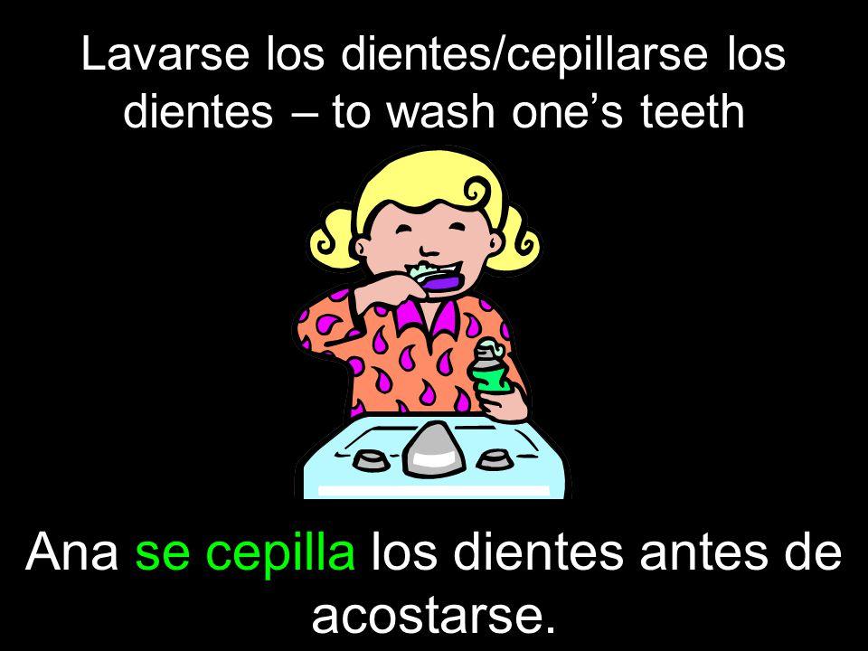 Lavarse los dientes/cepillarse los dientes – to wash ones teeth Ana se cepilla los dientes antes de acostarse.