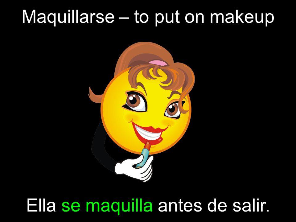 Maquillarse – to put on makeup Ella se maquilla antes de salir.