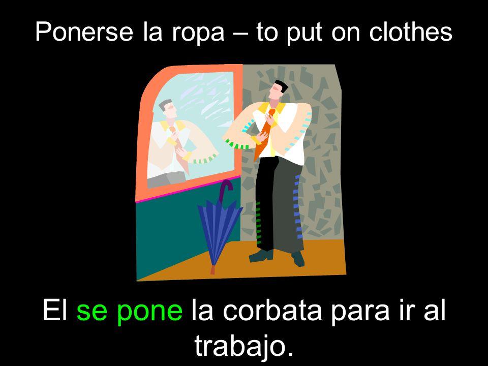 Ponerse la ropa – to put on clothes El se pone la corbata para ir al trabajo.