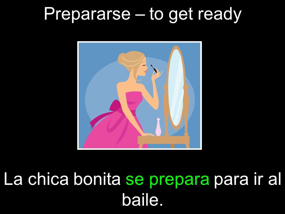 Prepararse – to get ready La chica bonita se prepara para ir al baile.