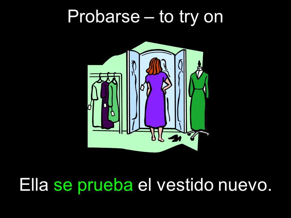 Probarse – to try on Ella se prueba el vestido nuevo.