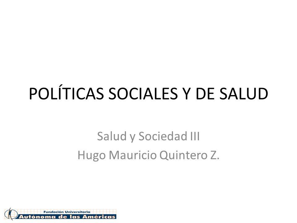 POLÍTICAS SOCIALES Y DE SALUD Salud y Sociedad III Hugo Mauricio Quintero Z.