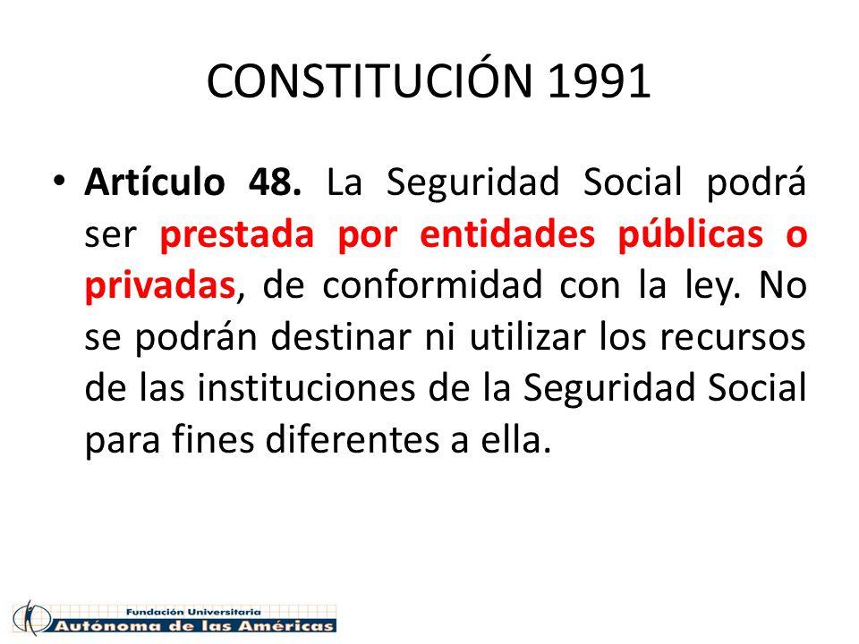 CONSTITUCIÓN 1991 Artículo 48. La Seguridad Social podrá ser prestada por entidades públicas o privadas, de conformidad con la ley. No se podrán desti