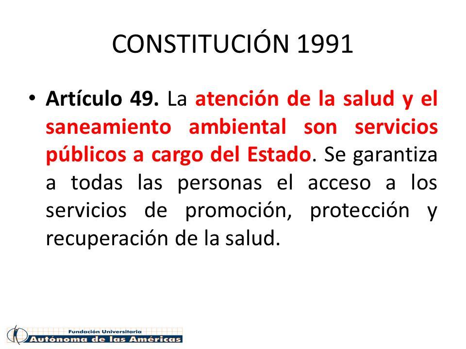 CONSTITUCIÓN 1991 Artículo 49. La atención de la salud y el saneamiento ambiental son servicios públicos a cargo del Estado. Se garantiza a todas las