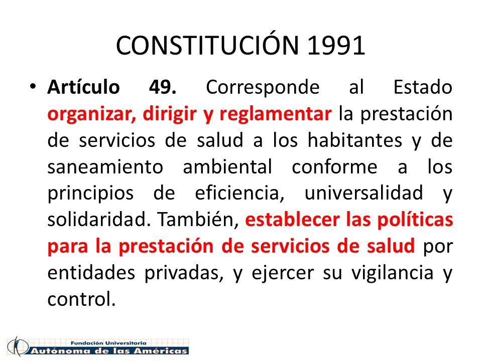CONSTITUCIÓN 1991 Artículo 49. Corresponde al Estado organizar, dirigir y reglamentar la prestación de servicios de salud a los habitantes y de saneam