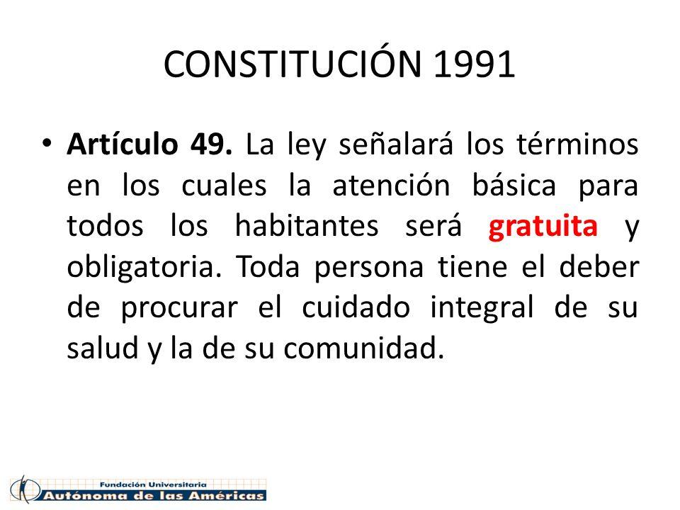 CONSTITUCIÓN 1991 Artículo 49. La ley señalará los términos en los cuales la atención básica para todos los habitantes será gratuita y obligatoria. To