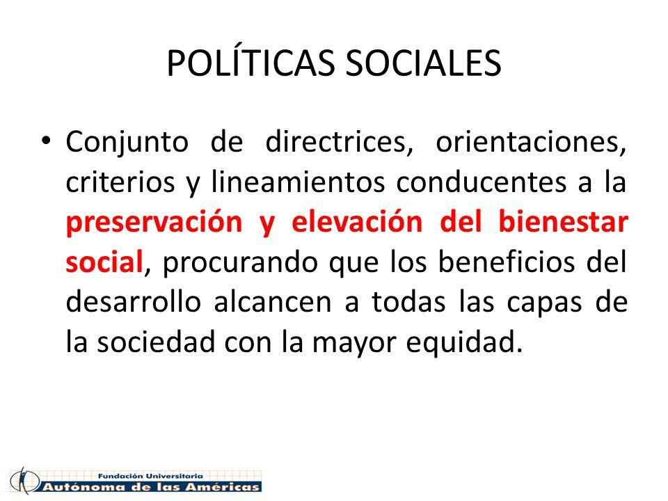 POLÍTICAS SOCIALES Conjunto de directrices, orientaciones, criterios y lineamientos conducentes a la preservación y elevación del bienestar social, procurando que los beneficios del desarrollo alcancen a todas las capas de la sociedad con la mayor equidad.