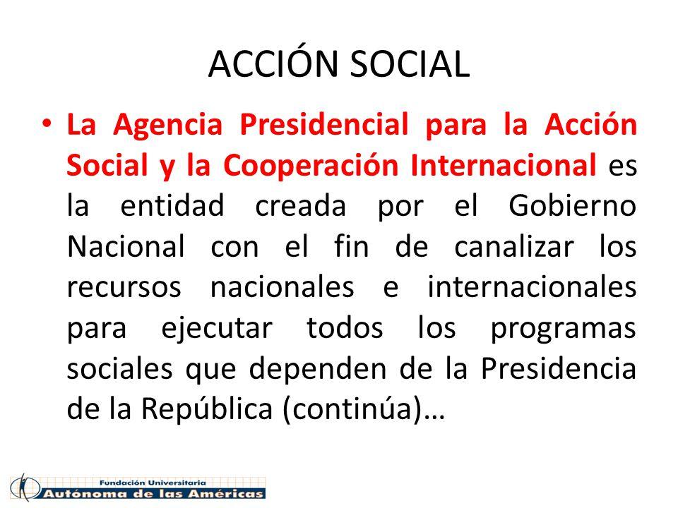 ACCIÓN SOCIAL La Agencia Presidencial para la Acción Social y la Cooperación Internacional es la entidad creada por el Gobierno Nacional con el fin de canalizar los recursos nacionales e internacionales para ejecutar todos los programas sociales que dependen de la Presidencia de la República (continúa)…