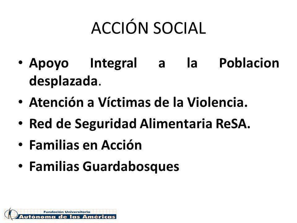 ACCIÓN SOCIAL Apoyo Integral a la Poblacion desplazada. Atención a Víctimas de la Violencia. Red de Seguridad Alimentaria ReSA. Familias en Acción Fam