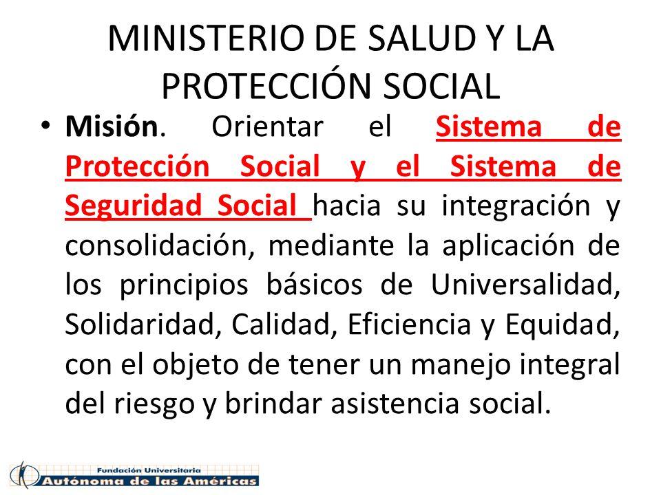 MINISTERIO DE SALUD Y LA PROTECCIÓN SOCIAL Misión. Orientar el Sistema de Protección Social y el Sistema de Seguridad Social hacia su integración y co