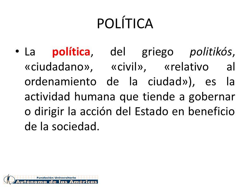 POLÍTICA La política, del griego politikós, «ciudadano», «civil», «relativo al ordenamiento de la ciudad»), es la actividad humana que tiende a gobernar o dirigir la acción del Estado en beneficio de la sociedad.