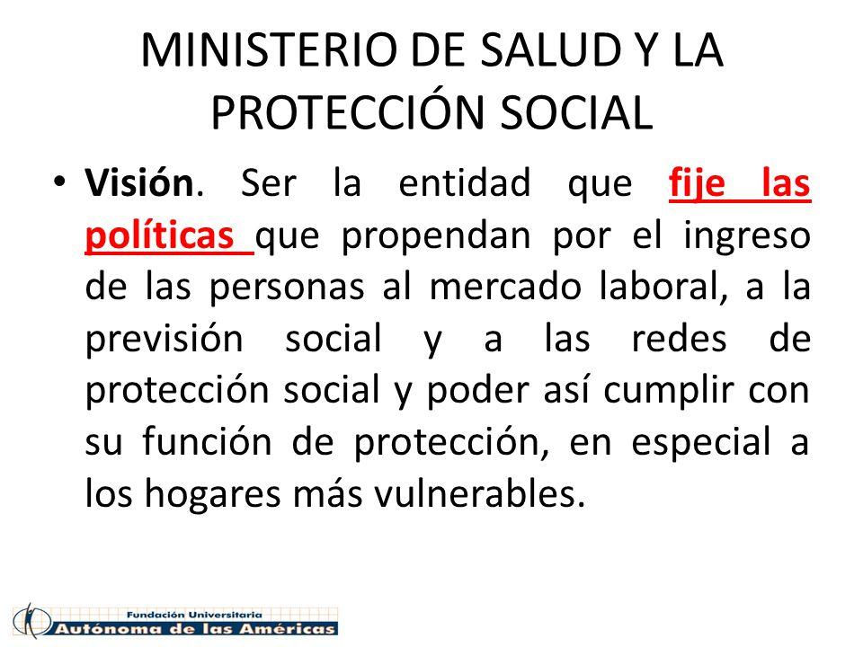MINISTERIO DE SALUD Y LA PROTECCIÓN SOCIAL Visión. Ser la entidad que fije las políticas que propendan por el ingreso de las personas al mercado labor