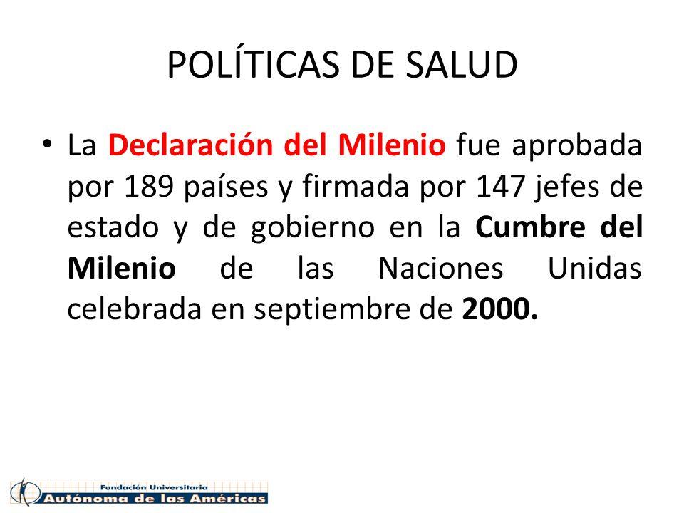 POLÍTICAS DE SALUD La Declaración del Milenio fue aprobada por 189 países y firmada por 147 jefes de estado y de gobierno en la Cumbre del Milenio de