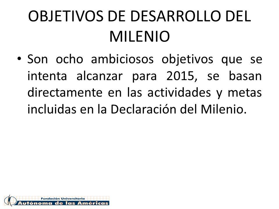 OBJETIVOS DE DESARROLLO DEL MILENIO Son ocho ambiciosos objetivos que se intenta alcanzar para 2015, se basan directamente en las actividades y metas incluidas en la Declaración del Milenio.