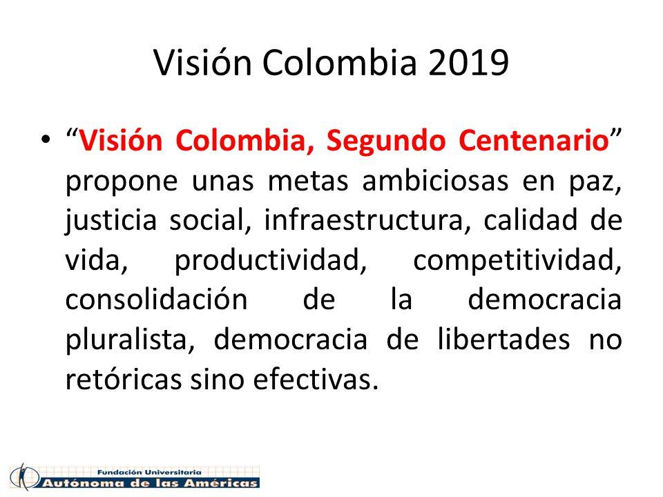 Visión Colombia 2019 Visión Colombia, Segundo Centenario propone unas metas ambiciosas en paz, justicia social, infraestructura, calidad de vida, productividad, competitividad, consolidación de la democracia pluralista, democracia de libertades no retóricas sino efectivas.