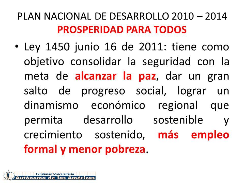 PLAN NACIONAL DE DESARROLLO 2010 – 2014 PROSPERIDAD PARA TODOS Ley 1450 junio 16 de 2011: tiene como objetivo consolidar la seguridad con la meta de a