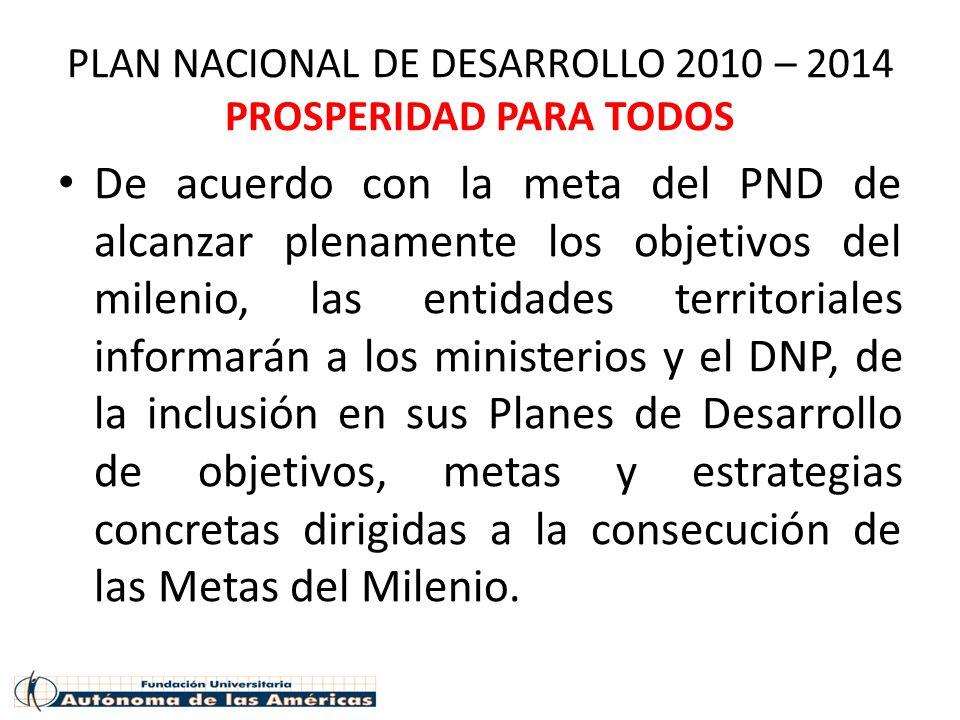 PLAN NACIONAL DE DESARROLLO 2010 – 2014 PROSPERIDAD PARA TODOS De acuerdo con la meta del PND de alcanzar plenamente los objetivos del milenio, las en