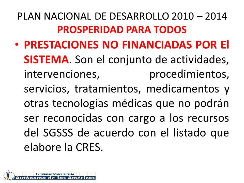 PLAN NACIONAL DE DESARROLLO 2010 – 2014 PROSPERIDAD PARA TODOS PRESTACIONES NO FINANCIADAS POR El SISTEMA. Son el conjunto de actividades, intervencio