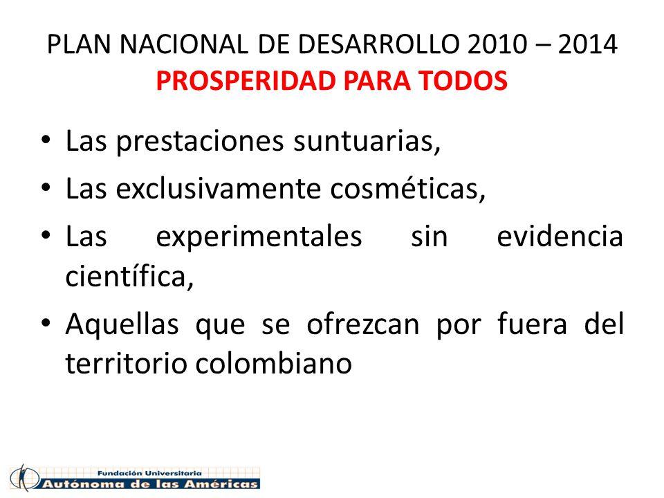 PLAN NACIONAL DE DESARROLLO 2010 – 2014 PROSPERIDAD PARA TODOS Las prestaciones suntuarias, Las exclusivamente cosméticas, Las experimentales sin evid