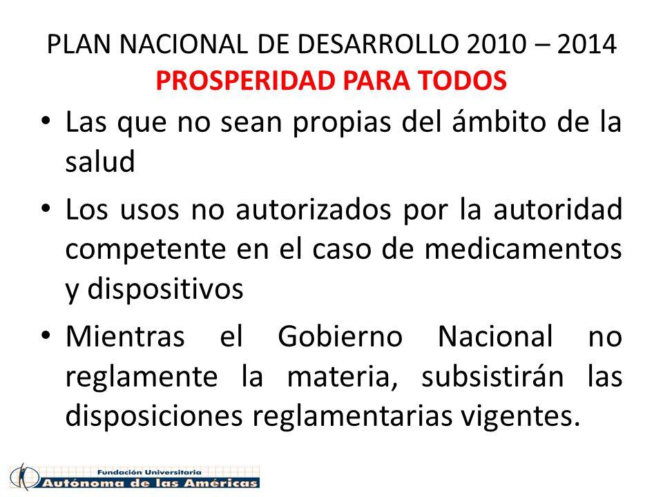 PLAN NACIONAL DE DESARROLLO 2010 – 2014 PROSPERIDAD PARA TODOS Las que no sean propias del ámbito de la salud Los usos no autorizados por la autoridad