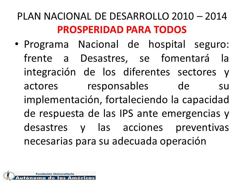 PLAN NACIONAL DE DESARROLLO 2010 – 2014 PROSPERIDAD PARA TODOS Programa Nacional de hospital seguro: frente a Desastres, se fomentará la integración d