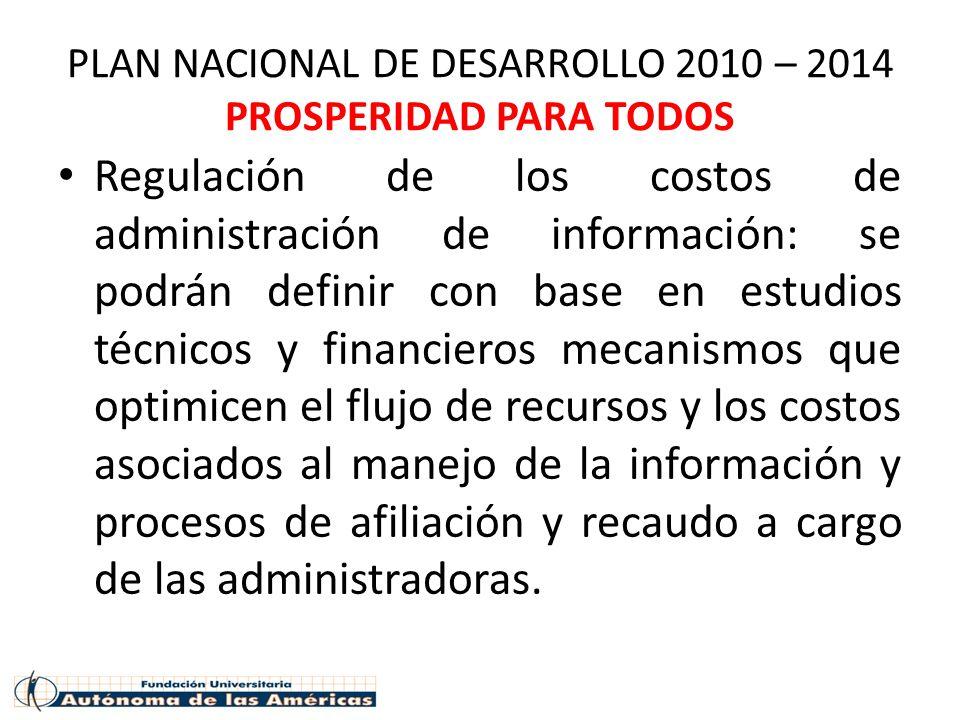 PLAN NACIONAL DE DESARROLLO 2010 – 2014 PROSPERIDAD PARA TODOS Regulación de los costos de administración de información: se podrán definir con base e