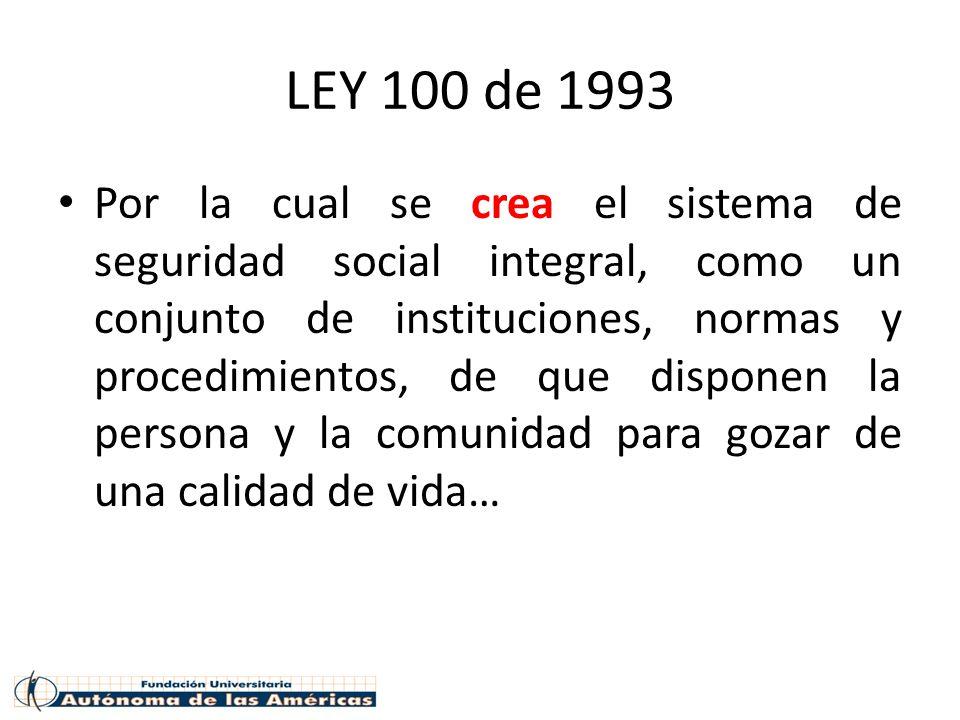 LEY 100 de 1993 Por la cual se crea el sistema de seguridad social integral, como un conjunto de instituciones, normas y procedimientos, de que disponen la persona y la comunidad para gozar de una calidad de vida…