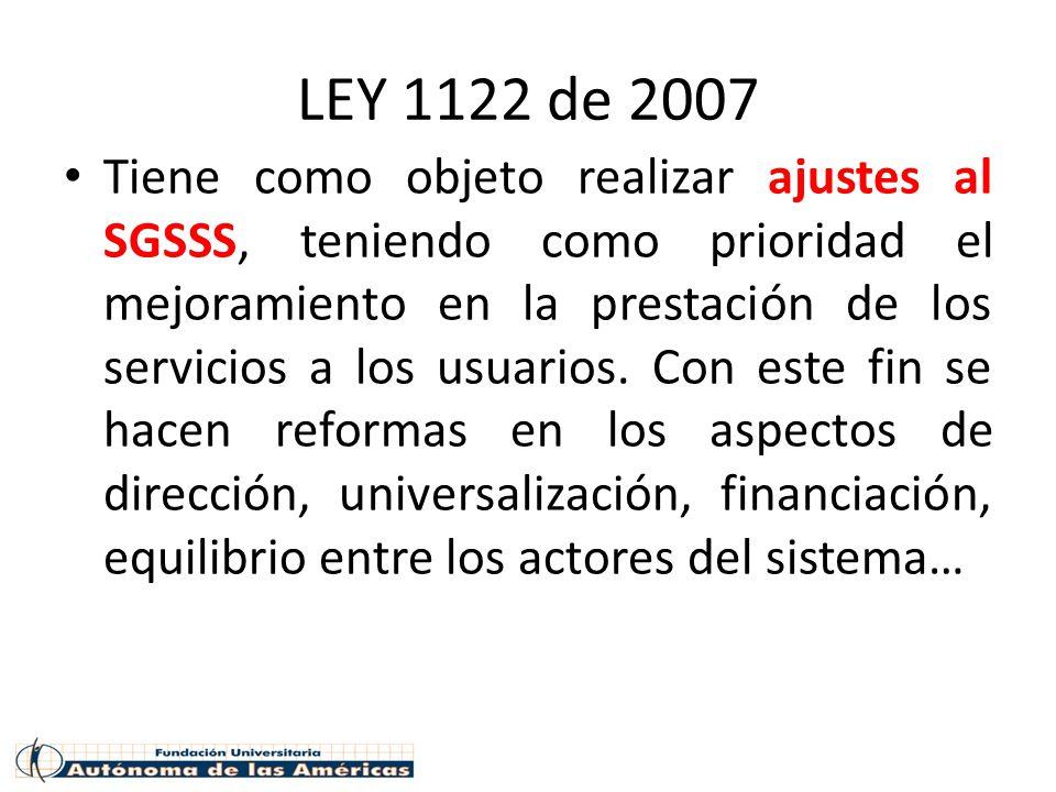 LEY 1122 de 2007 Tiene como objeto realizar ajustes al SGSSS, teniendo como prioridad el mejoramiento en la prestación de los servicios a los usuarios