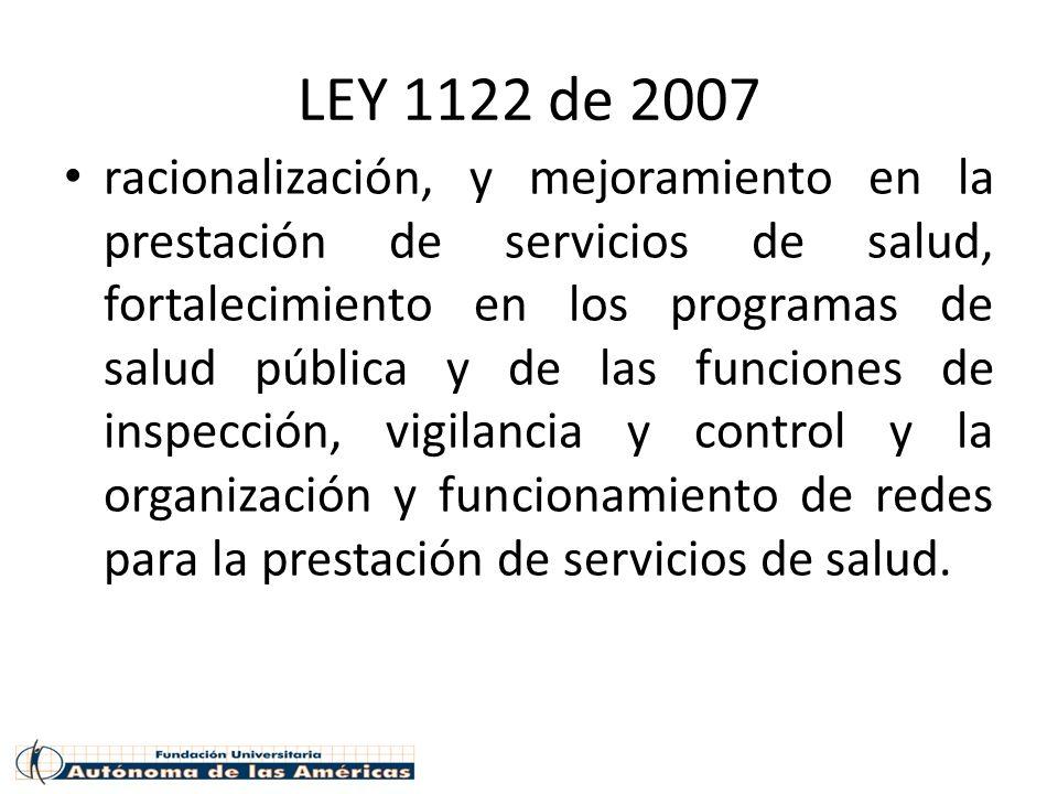 LEY 1122 de 2007 racionalización, y mejoramiento en la prestación de servicios de salud, fortalecimiento en los programas de salud pública y de las funciones de inspección, vigilancia y control y la organización y funcionamiento de redes para la prestación de servicios de salud.