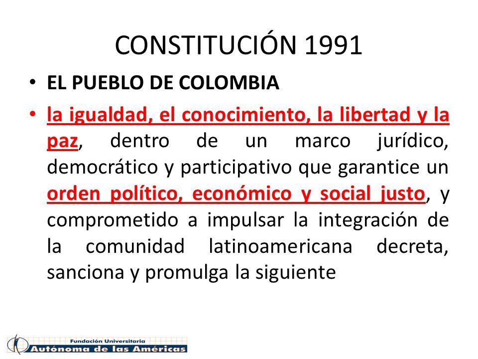 CONSTITUCIÓN 1991 EL PUEBLO DE COLOMBIA la igualdad, el conocimiento, la libertad y la paz, dentro de un marco jurídico, democrático y participativo que garantice un orden político, económico y social justo, y comprometido a impulsar la integración de la comunidad latinoamericana decreta, sanciona y promulga la siguiente