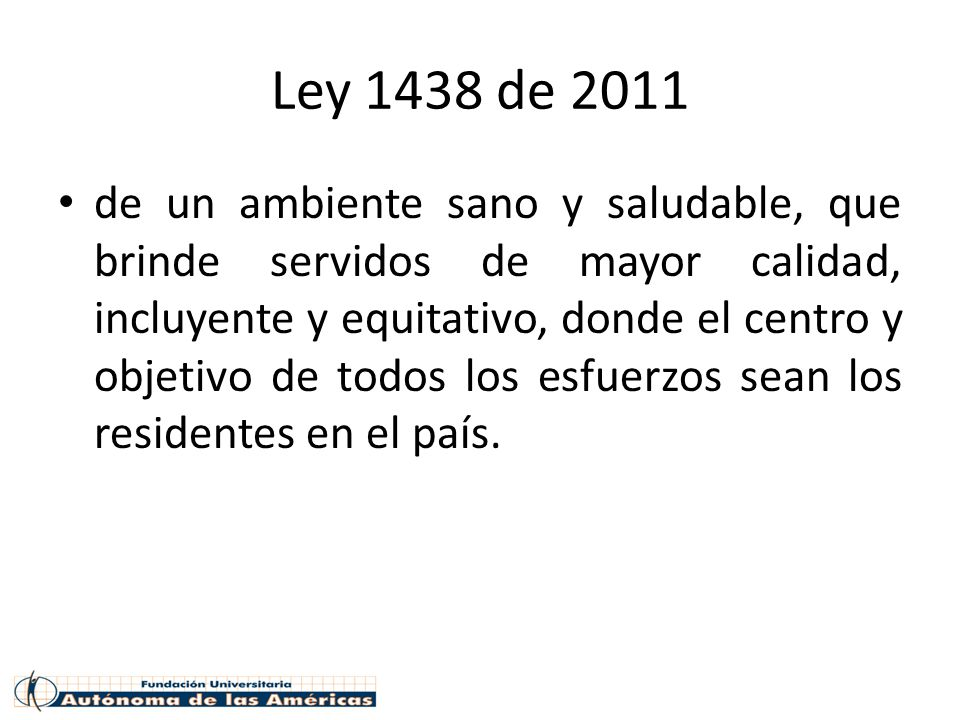 Ley 1438 de 2011 de un ambiente sano y saludable, que brinde servidos de mayor calidad, incluyente y equitativo, donde el centro y objetivo de todos l
