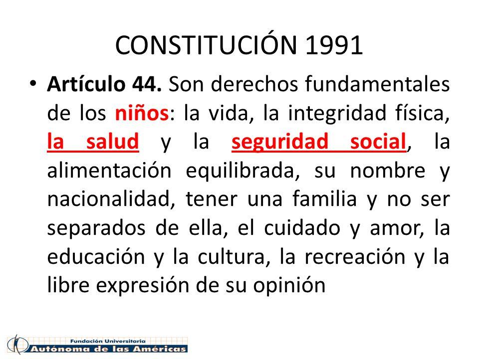 CONSTITUCIÓN 1991 Artículo 44. Son derechos fundamentales de los niños: la vida, la integridad física, la salud y la seguridad social, la alimentación